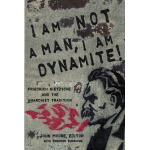 I Am Not A Man, I Am Dynamite!: Friedrich Nietzsche and the Anarchist Tradition By John Moore