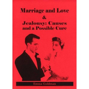 Marriage and Love & Jealousy: Causes and a Possible Cure by Emma Goldman