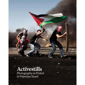 Activestills Photography as Protest in Palestine/Israel
