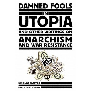 Damned Fools In Utopia: And Other Writings on Anarchism and War Resistance