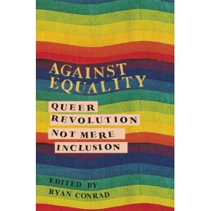 Against Equality Queer Revolution, Not Mere Inclusion by Ryan Conrad