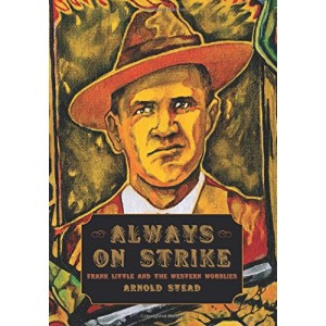 Always on Strike Frank Little and the Western Wobblies by Arnold Stead