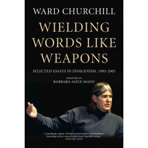 Wielding Words like Weapons: Selected Essays in Indigenism, 1995–2005 by Ward Churchill