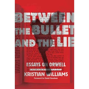Between the Bullet and the Lie Essays on Orwell by Kristian Williams