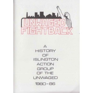 Unwaged Fightback A History of Islington Action Group of the Unwaged, 1980 - 1986