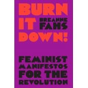 Burn It Down! Feminist Manifestos for the Revolution