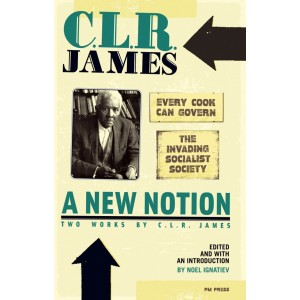 """A New Notion: Two Works by C.L.R. James: """"Every Cook Can Govern"""" and """"The Invading Socialist Society"""